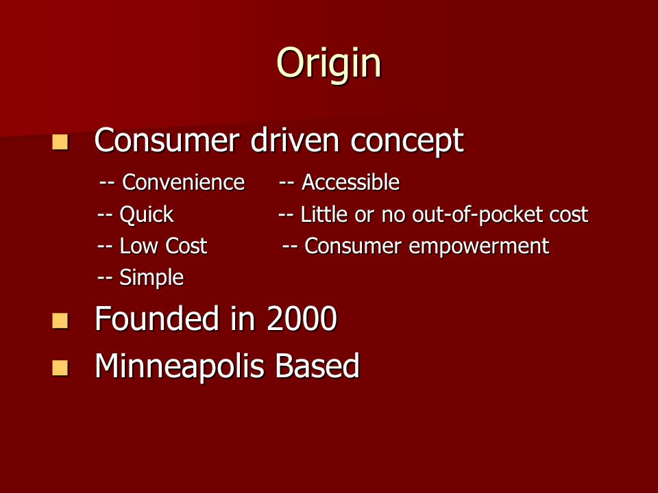 Origin Consumer driven concept Consumer driven concept -- Convenience -- Accessible -- Convenience -- Accessible -- Quick -- Little or no out-of-pocket cost -- Quick -- Little or no out-of-pocket cost -- Low Cost -- Consumer empowerment -- Low Cost -- Consumer empowerment -- Simple -- Simple Founded in 2000 Founded in 2000 Minneapolis Based Minneapolis Based