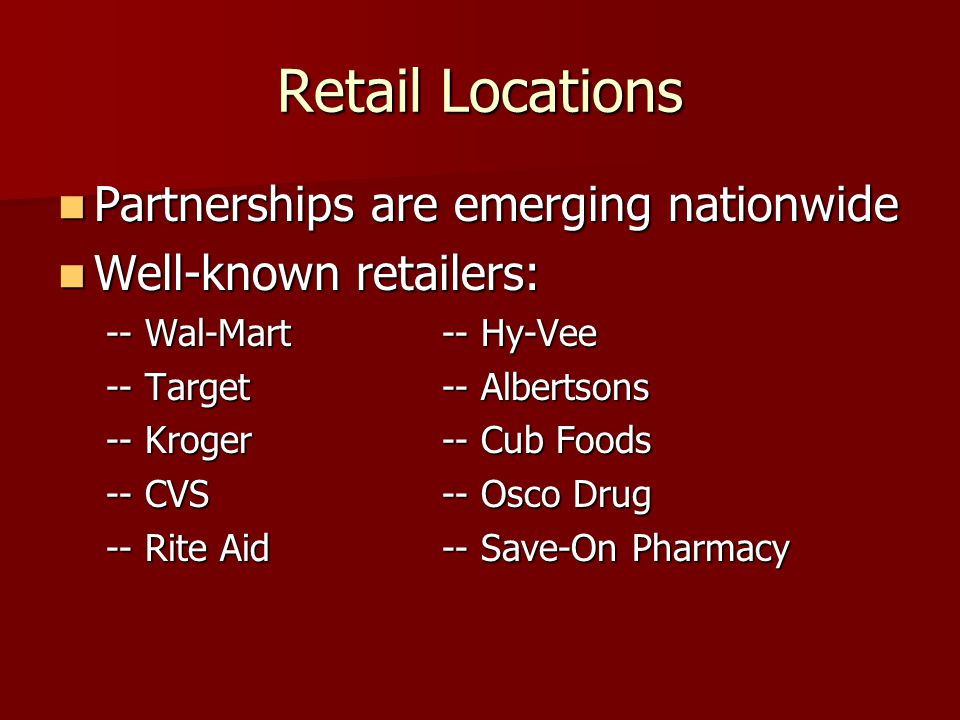 Retail Locations Partnerships are emerging nationwide Partnerships are emerging nationwide Well-known retailers: Well-known retailers: -- Wal-Mart-- Hy-Vee -- Target-- Albertsons -- Kroger-- Cub Foods -- CVS-- Osco Drug -- Rite Aid-- Save-On Pharmacy