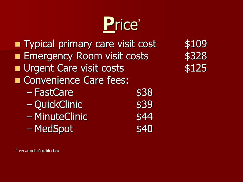 P rice ¹ Typical primary care visit cost $109 Typical primary care visit cost $109 Emergency Room visit costs $328 Emergency Room visit costs $328 Urgent Care visit costs $125 Urgent Care visit costs $125 Convenience Care fees: Convenience Care fees: –FastCare$38 –QuickClinic$39 –MinuteClinic$44 –MedSpot$40 ¹ MN Council of Health Plans