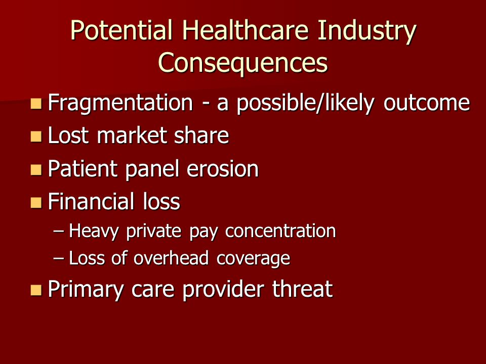 Potential Healthcare Industry Consequences Fragmentation - a possible/likely outcome Fragmentation - a possible/likely outcome Lost market share Lost market share Patient panel erosion Patient panel erosion Financial loss Financial loss –Heavy private pay concentration –Loss of overhead coverage Primary care provider threat Primary care provider threat