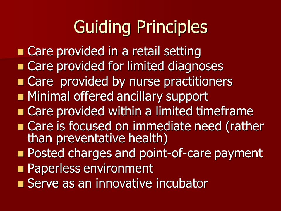 Guiding Principles Care provided in a retail setting Care provided in a retail setting Care provided for limited diagnoses Care provided for limited diagnoses Care provided by nurse practitioners Care provided by nurse practitioners Minimal offered ancillary support Minimal offered ancillary support Care provided within a limited timeframe Care provided within a limited timeframe Care is focused on immediate need (rather than preventative health) Care is focused on immediate need (rather than preventative health) Posted charges and point-of-care payment Posted charges and point-of-care payment Paperless environment Paperless environment Serve as an innovative incubator Serve as an innovative incubator