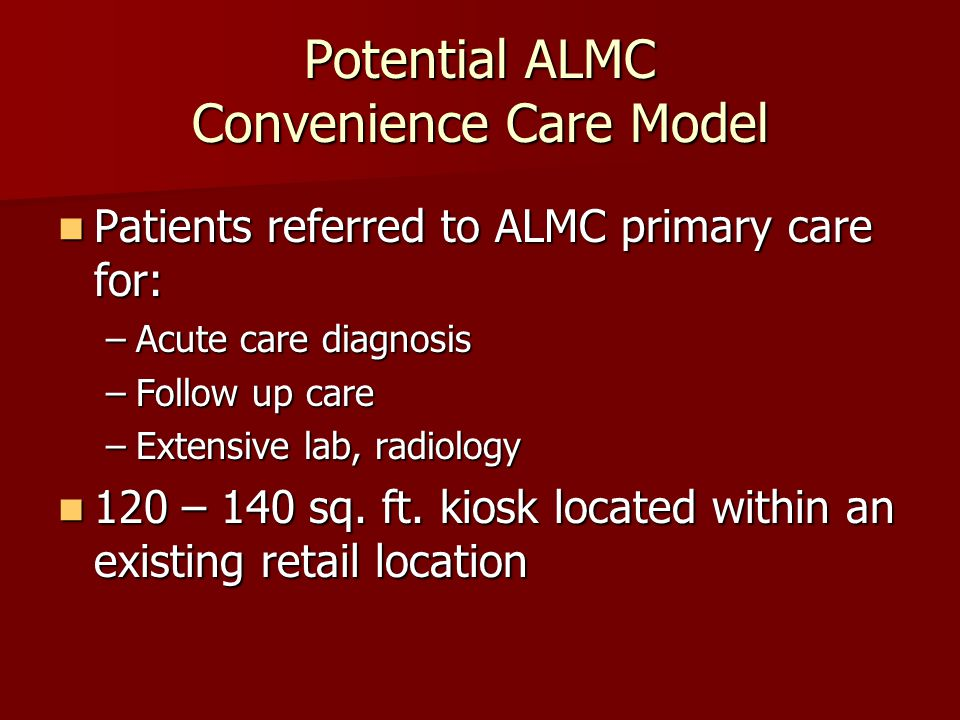 Potential ALMC Convenience Care Model Patients referred to ALMC primary care for: Patients referred to ALMC primary care for: –Acute care diagnosis –Follow up care –Extensive lab, radiology 120 – 140 sq.