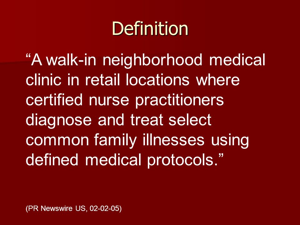 Definition A walk-in neighborhood medical clinic in retail locations where certified nurse practitioners diagnose and treat select common family illnesses using defined medical protocols.