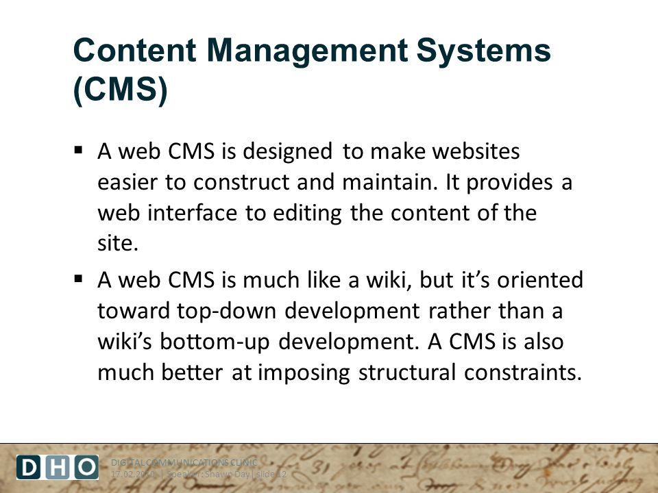 DIGITAL COMMUNICATIONS CLINIC 17.02.2010 | Speaker: Shawn Day| slide 12 Content Management Systems (CMS) A web CMS is designed to make websites easier to construct and maintain.