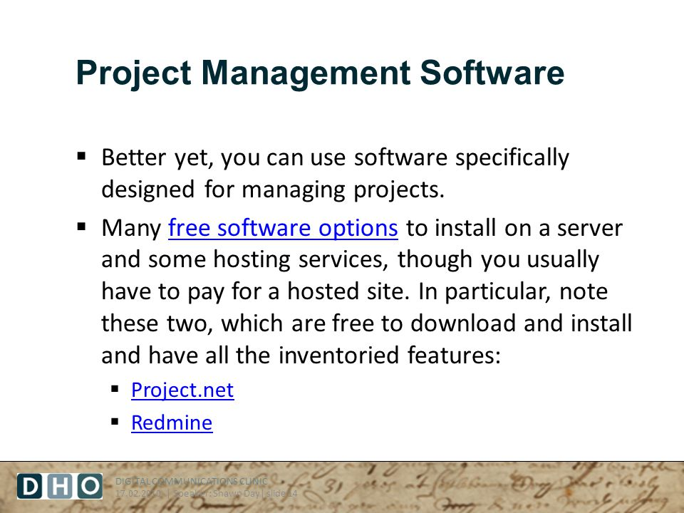 DIGITAL COMMUNICATIONS CLINIC 17.02.2010 | Speaker: Shawn Day| slide 14 Project Management Software Better yet, you can use software specifically designed for managing projects.