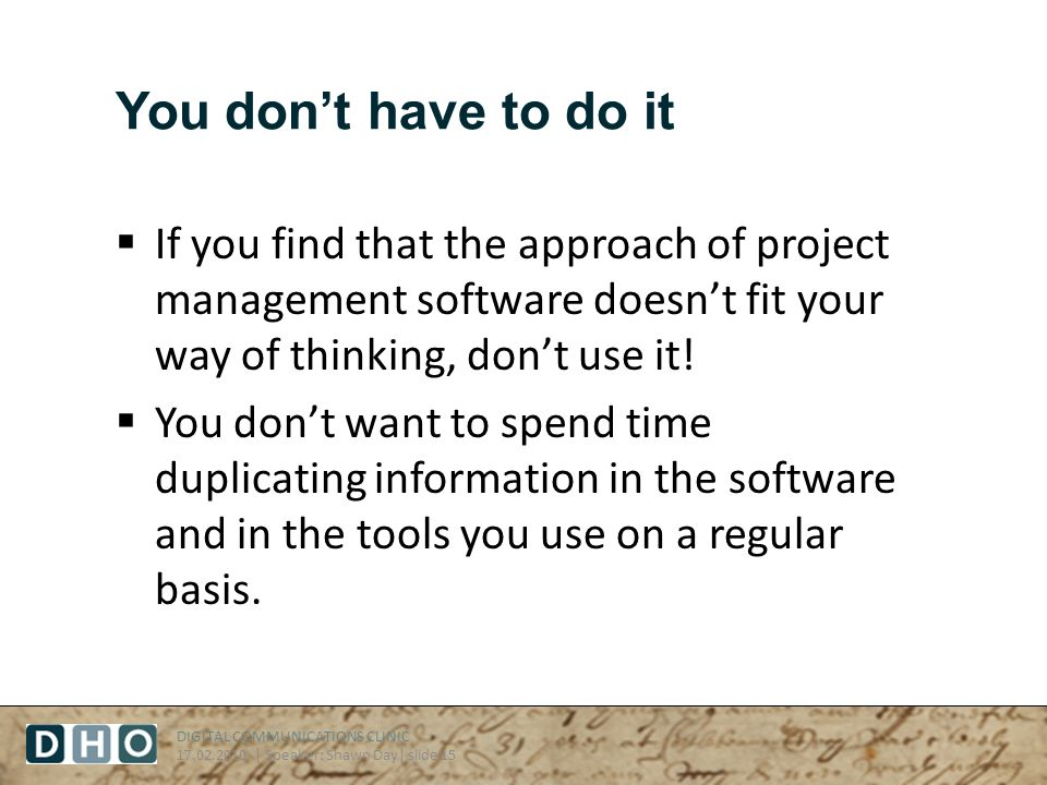 DIGITAL COMMUNICATIONS CLINIC 17.02.2010 | Speaker: Shawn Day| slide 15 You dont have to do it If you find that the approach of project management software doesnt fit your way of thinking, dont use it.