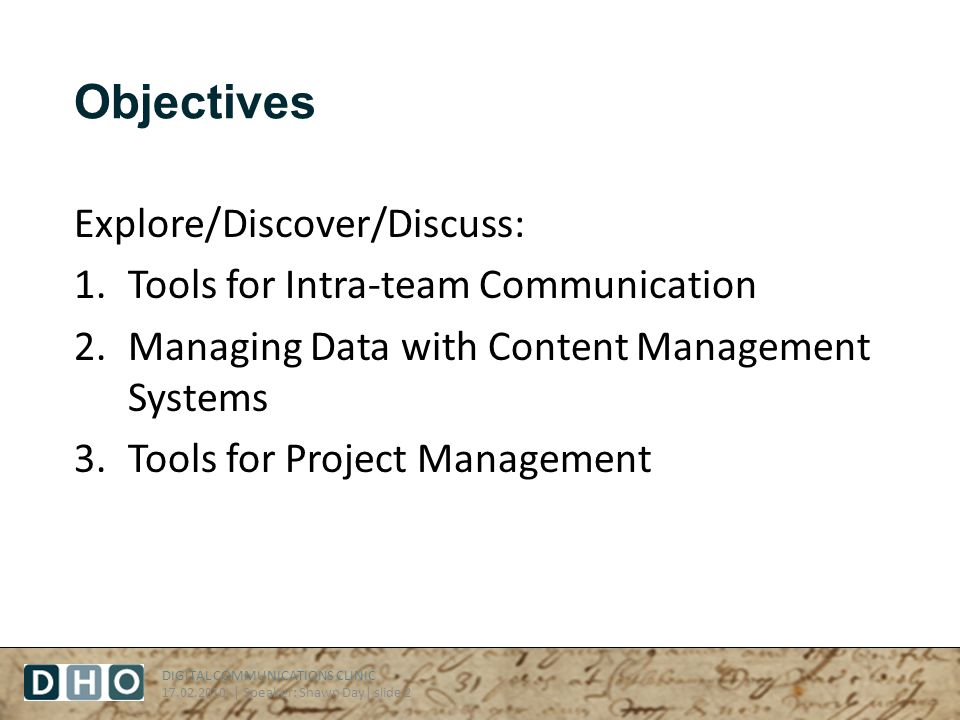 DIGITAL COMMUNICATIONS CLINIC 17.02.2010 | Speaker: Shawn Day| slide 2 Objectives Explore/Discover/Discuss: 1.Tools for Intra-team Communication 2.Managing Data with Content Management Systems 3.Tools for Project Management