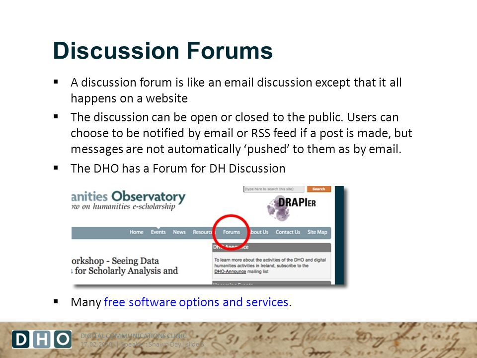 DIGITAL COMMUNICATIONS CLINIC 17.02.2010 | Speaker: Shawn Day| slide 5 Discussion Forums A discussion forum is like an email discussion except that it all happens on a website The discussion can be open or closed to the public.