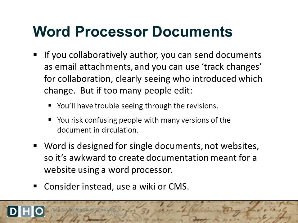 DIGITAL COMMUNICATIONS CLINIC 17.02.2010 | Speaker: Shawn Day| slide 6 Word Processor Documents If you collaboratively author, you can send documents as email attachments, and you can use track changes for collaboration, clearly seeing who introduced which change.