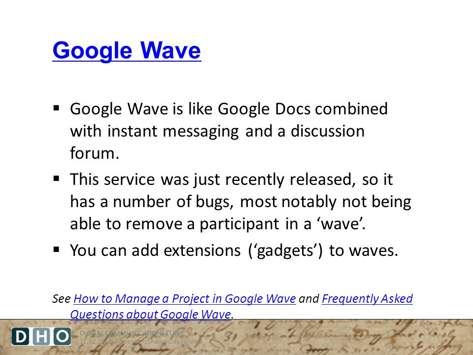 DIGITAL COMMUNICATIONS CLINIC 17.02.2010 | Speaker: Shawn Day| slide 9 Google Wave Google Wave is like Google Docs combined with instant messaging and a discussion forum.