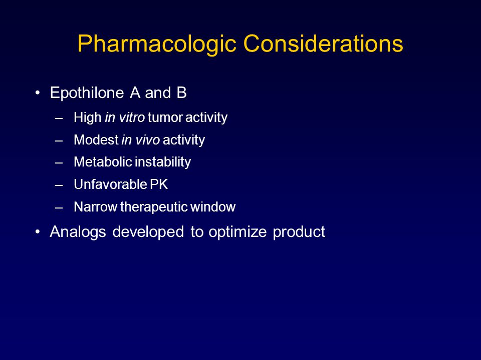 Pharmacologic Considerations Epothilone A and B –High in vitro tumor activity –Modest in vivo activity –Metabolic instability –Unfavorable PK –Narrow