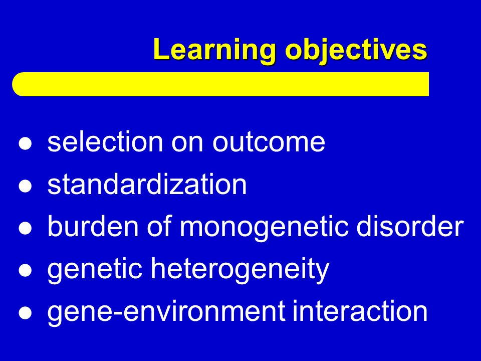 Learning objectives selection on outcome standardization burden of monogenetic disorder genetic heterogeneity gene-environment interaction
