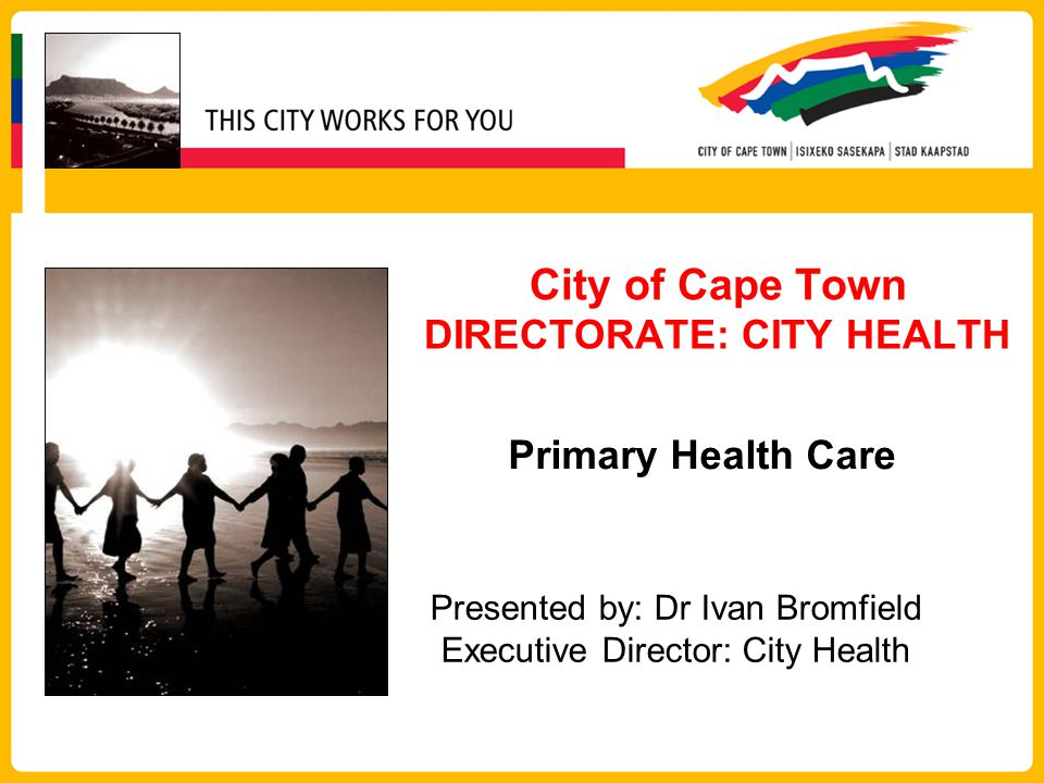 City of Cape Town DIRECTORATE: CITY HEALTH Primary Health Care Presented by: Dr Ivan Bromfield Executive Director: City Health