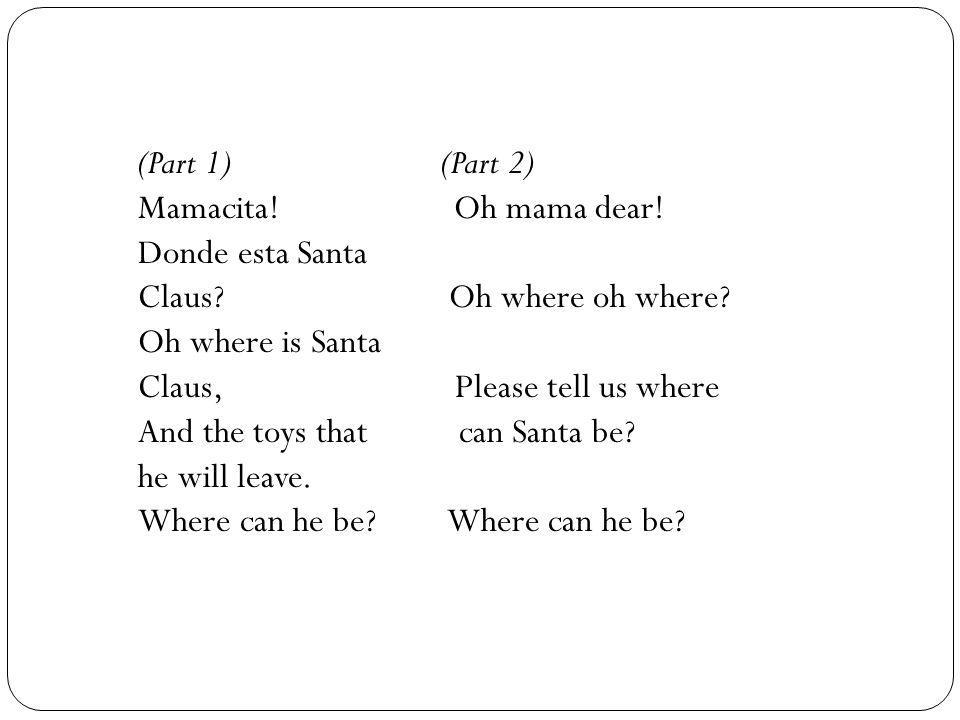 (Part 1) (Part 2) Mamacita! Oh mama dear! Donde esta Santa Claus? Oh where oh where? Oh where is Santa Claus, Please tell us where And the toys that c