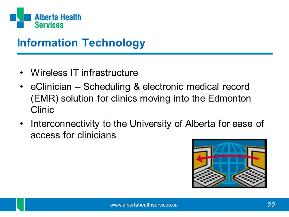 22 Information Technology Wireless IT infrastructure eClinician – Scheduling & electronic medical record (EMR) solution for clinics moving into the Edmonton Clinic Interconnectivity to the University of Alberta for ease of access for clinicians