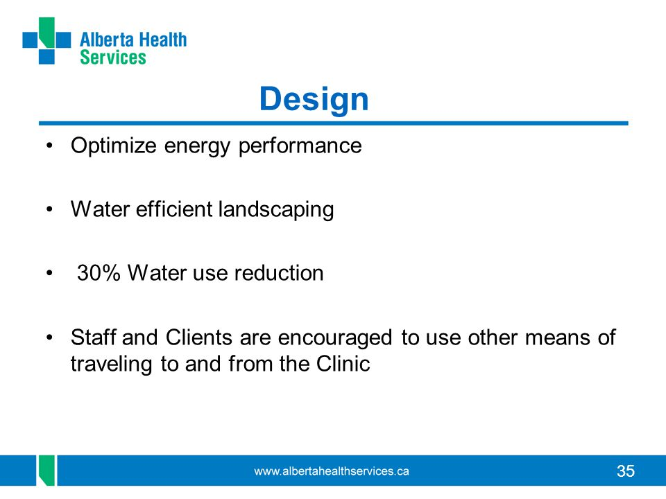 35 Design Optimize energy performance Water efficient landscaping 30% Water use reduction Staff and Clients are encouraged to use other means of traveling to and from the Clinic