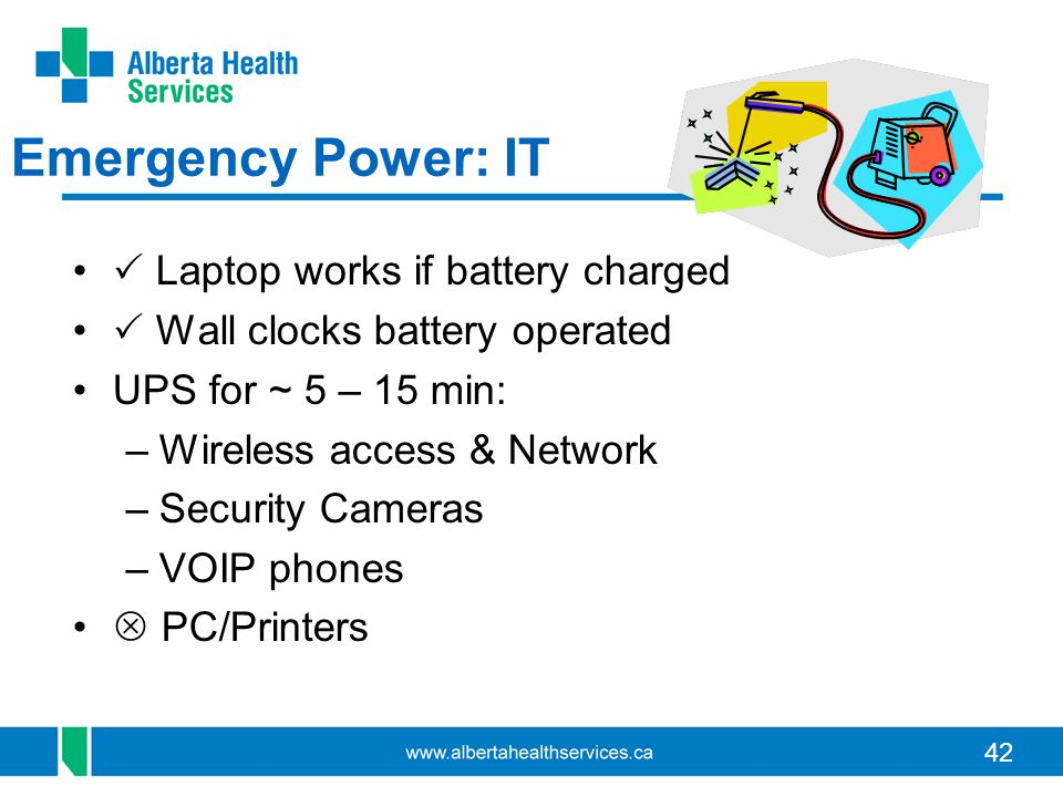 42 Emergency Power: IT Laptop works if battery charged Wall clocks battery operated UPS for ~ 5 – 15 min: –Wireless access & Network –Security Cameras –VOIP phones PC/Printers
