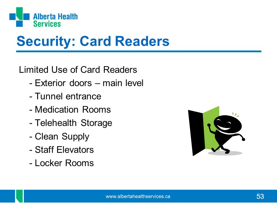 53 Security: Card Readers Limited Use of Card Readers - Exterior doors – main level - Tunnel entrance - Medication Rooms - Telehealth Storage - Clean Supply - Staff Elevators - Locker Rooms