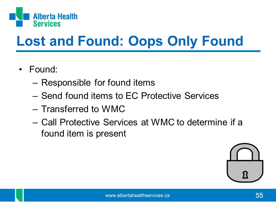 55 Lost and Found: Oops Only Found Found: –Responsible for found items –Send found items to EC Protective Services –Transferred to WMC –Call Protective Services at WMC to determine if a found item is present