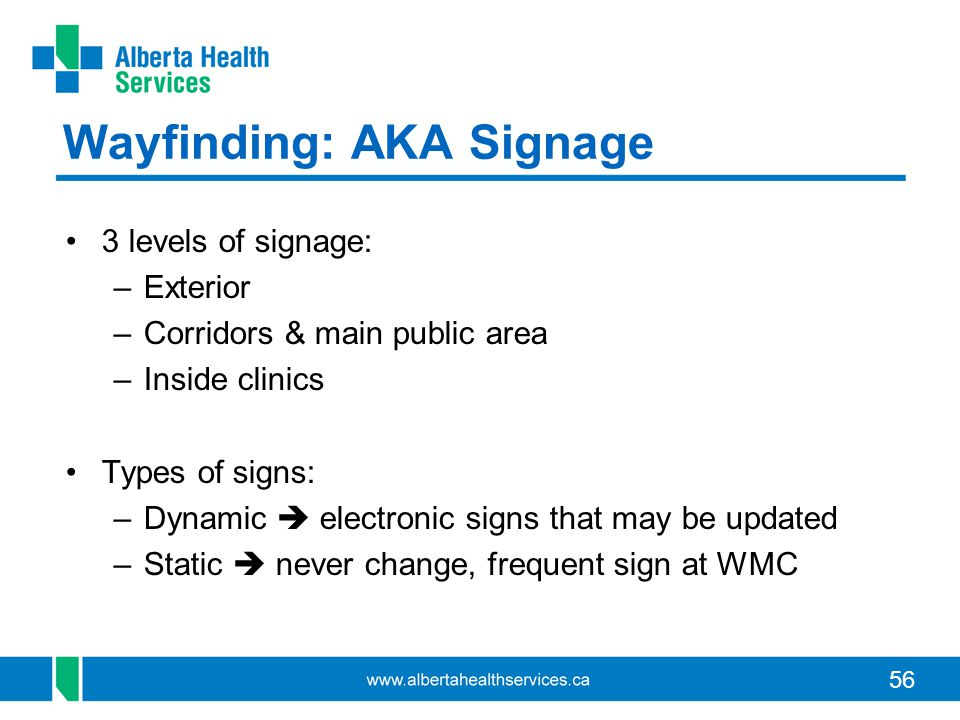 56 Wayfinding: AKA Signage 3 levels of signage: –Exterior –Corridors & main public area –Inside clinics Types of signs: –Dynamic electronic signs that may be updated –Static never change, frequent sign at WMC