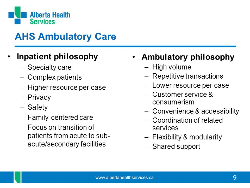 9 AHS Ambulatory Care Inpatient philosophy –Specialty care –Complex patients –Higher resource per case –Privacy –Safety –Family-centered care –Focus on transition of patients from acute to sub- acute/secondary facilities Ambulatory philosophy –High volume –Repetitive transactions –Lower resource per case –Customer service & consumerism –Convenience & accessibility –Coordination of related services –Flexibility & modularity –Shared support
