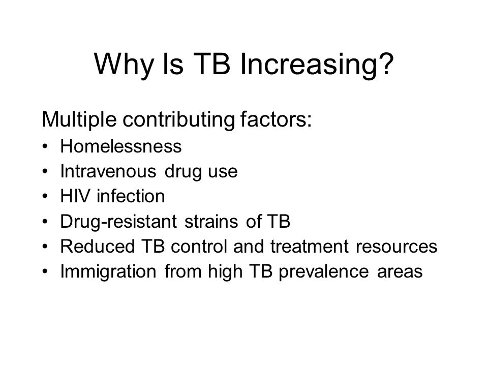 Multiple contributing factors: Homelessness Intravenous drug use HIV infection Drug-resistant strains of TB Reduced TB control and treatment resources