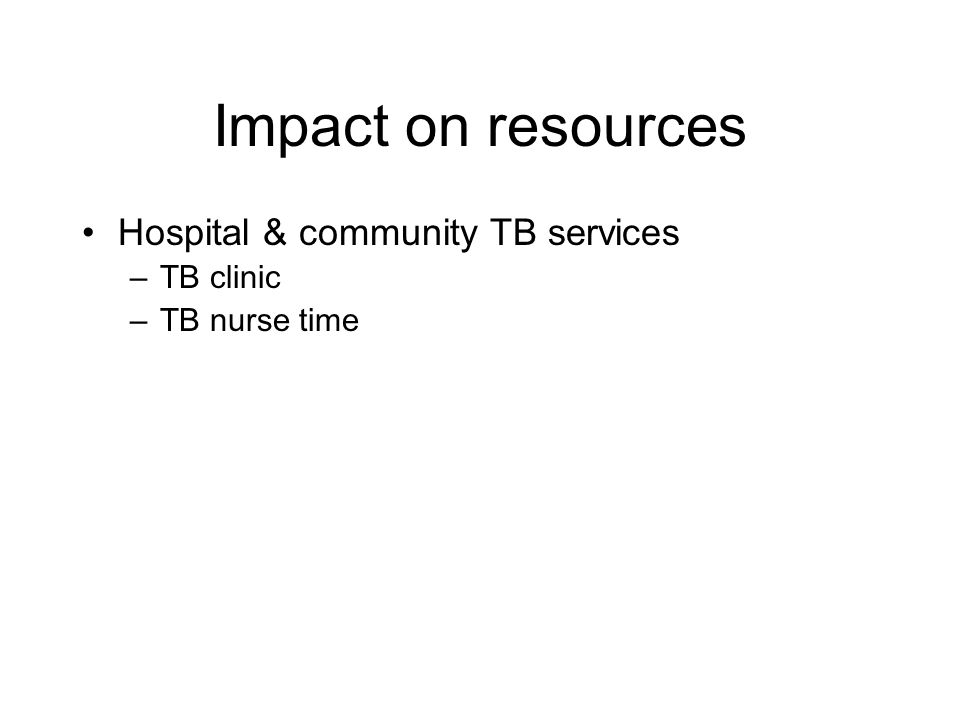 Impact on resources Hospital & community TB services –TB clinic –TB nurse time Infection control –Isolation facilities –TB incidents Occupational heal