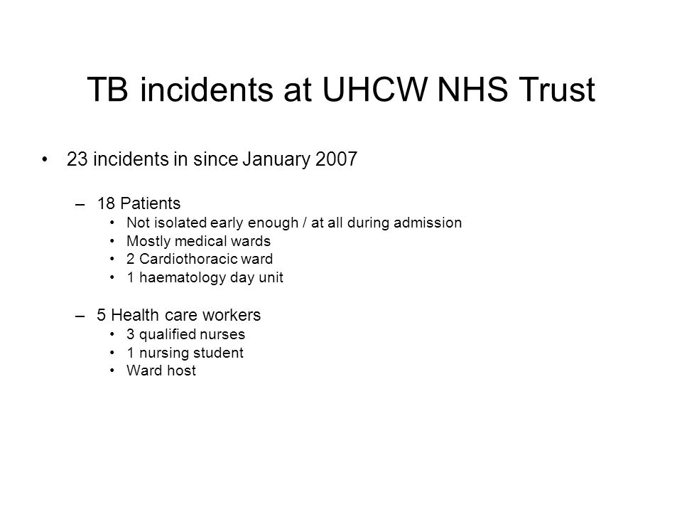 TB incidents at UHCW NHS Trust 23 incidents in since January 2007 –18 Patients Not isolated early enough / at all during admission Mostly medical ward