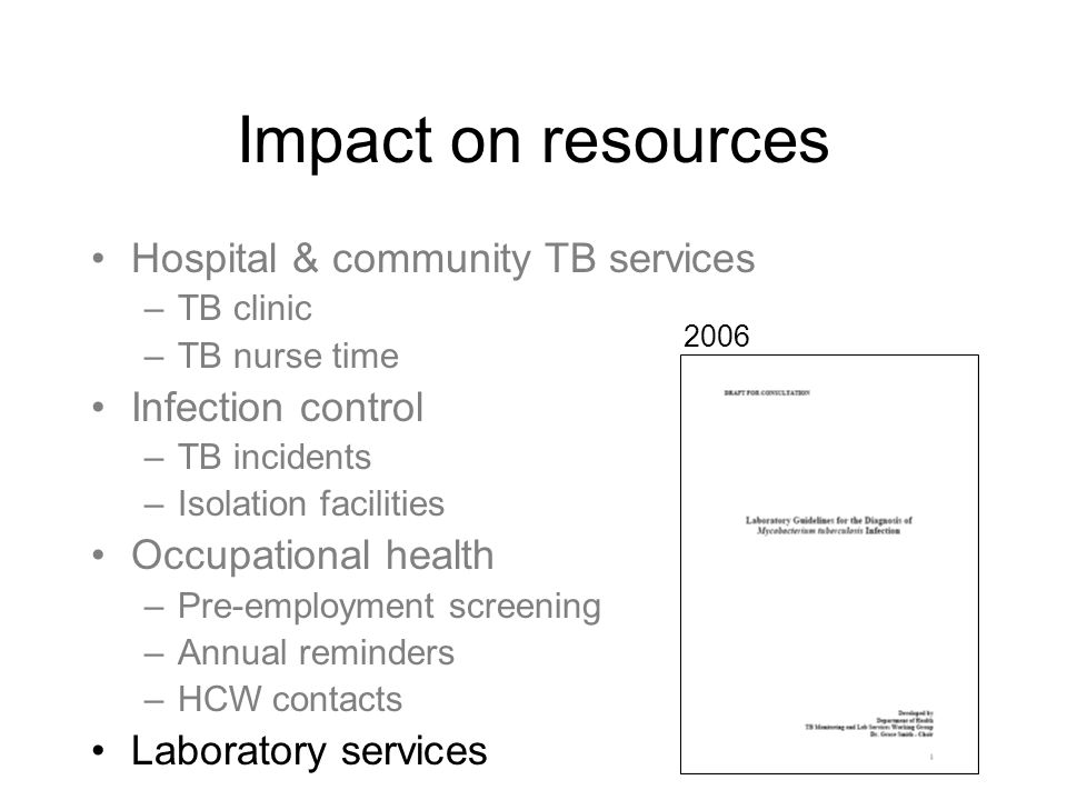 Impact on resources Hospital & community TB services –TB clinic –TB nurse time Infection control –TB incidents –Isolation facilities Occupational heal