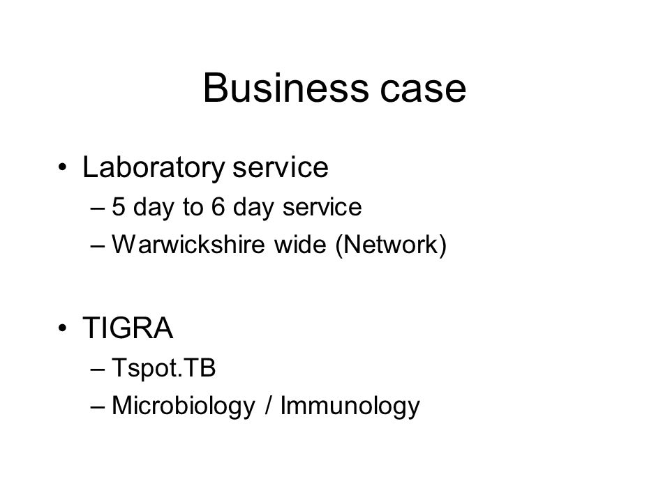 Business case Laboratory service –5 day to 6 day service –Warwickshire wide (Network) TIGRA –Tspot.TB –Microbiology / Immunology