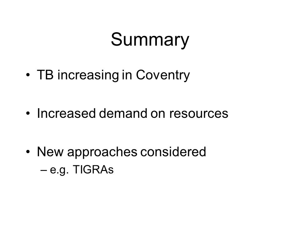 Summary TB increasing in Coventry Increased demand on resources New approaches considered –e.g. TIGRAs