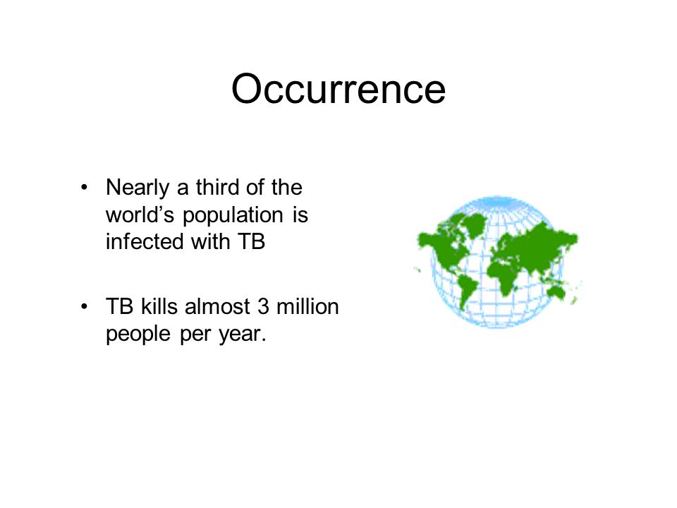 Occurrence Nearly a third of the worlds population is infected with TB TB kills almost 3 million people per year.