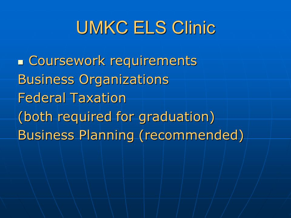 UMKC ELS Clinic Coursework requirements Coursework requirements Business Organizations Federal Taxation (both required for graduation) Business Planning (recommended)