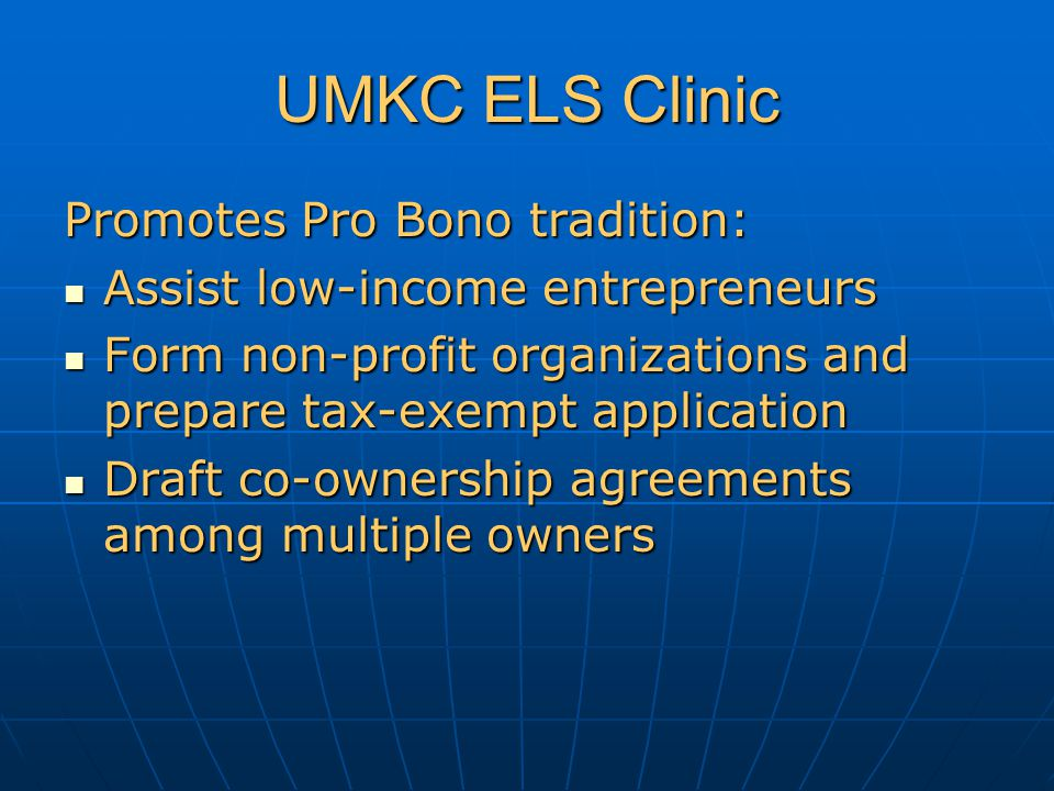 UMKC ELS Clinic Promotes Pro Bono tradition: Assist low-income entrepreneurs Assist low-income entrepreneurs Form non-profit organizations and prepare tax-exempt application Form non-profit organizations and prepare tax-exempt application Draft co-ownership agreements among multiple owners Draft co-ownership agreements among multiple owners