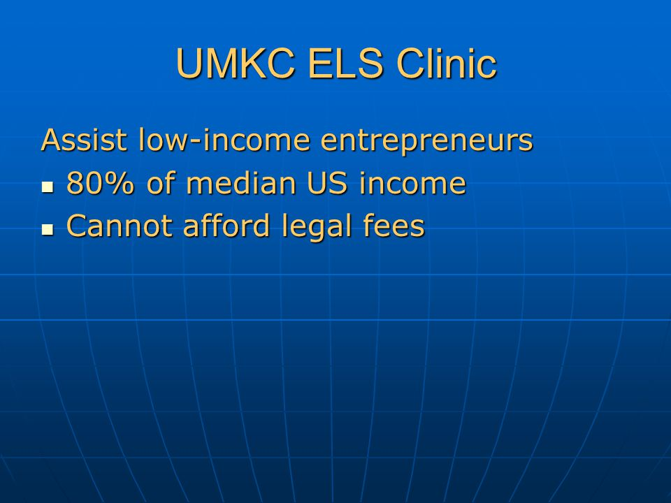 UMKC ELS Clinic Assist low-income entrepreneurs 80% of median US income 80% of median US income Cannot afford legal fees Cannot afford legal fees