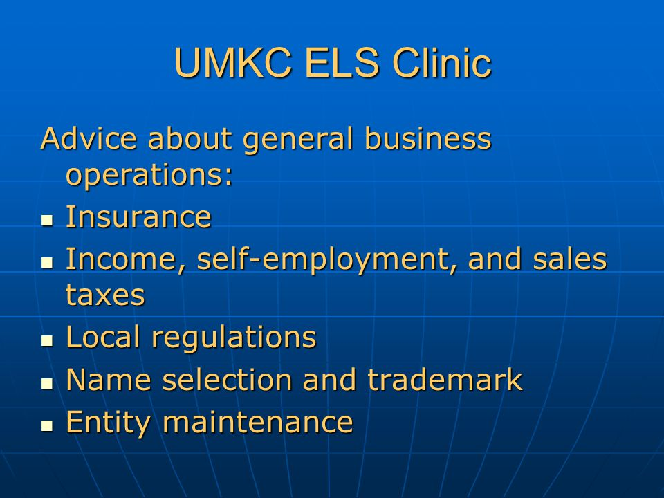 UMKC ELS Clinic Advice about general business operations: Insurance Insurance Income, self-employment, and sales taxes Income, self-employment, and sales taxes Local regulations Local regulations Name selection and trademark Name selection and trademark Entity maintenance Entity maintenance