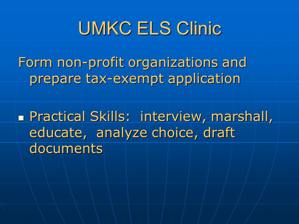 UMKC ELS Clinic Form non-profit organizations and prepare tax-exempt application Practical Skills: interview, marshall, educate, analyze choice, draft documents Practical Skills: interview, marshall, educate, analyze choice, draft documents