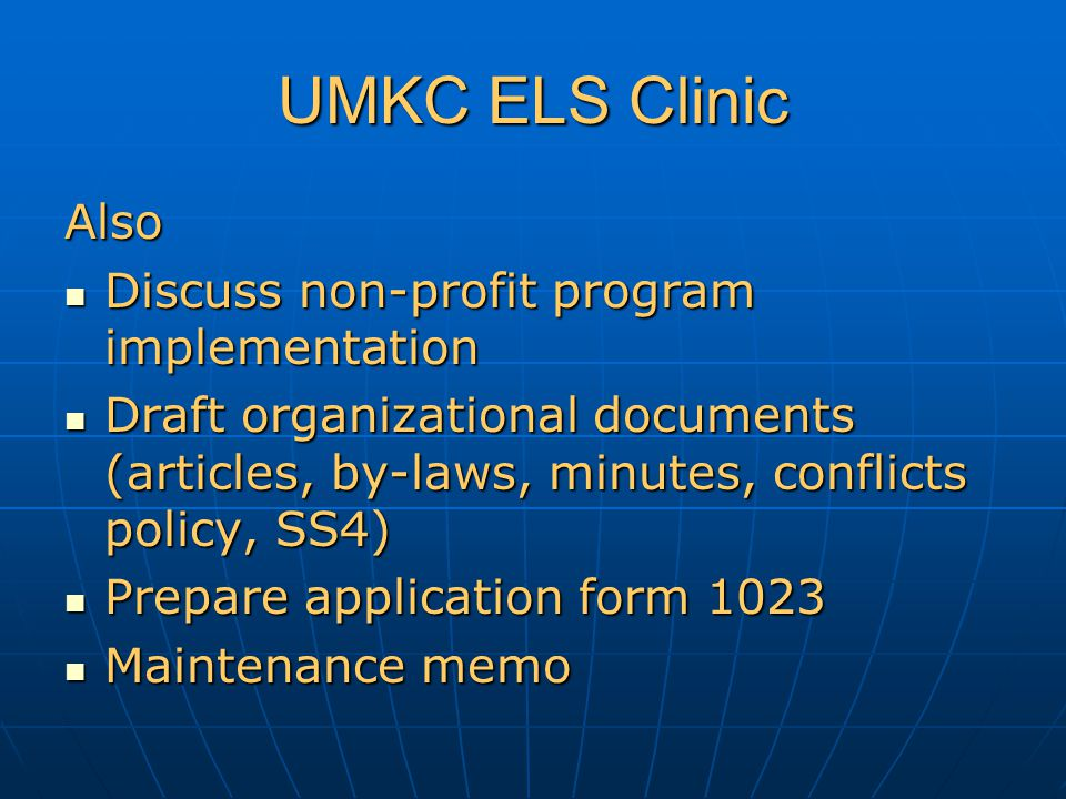 UMKC ELS Clinic Also Discuss non-profit program implementation Discuss non-profit program implementation Draft organizational documents (articles, by-laws, minutes, conflicts policy, SS4) Draft organizational documents (articles, by-laws, minutes, conflicts policy, SS4) Prepare application form 1023 Prepare application form 1023 Maintenance memo Maintenance memo