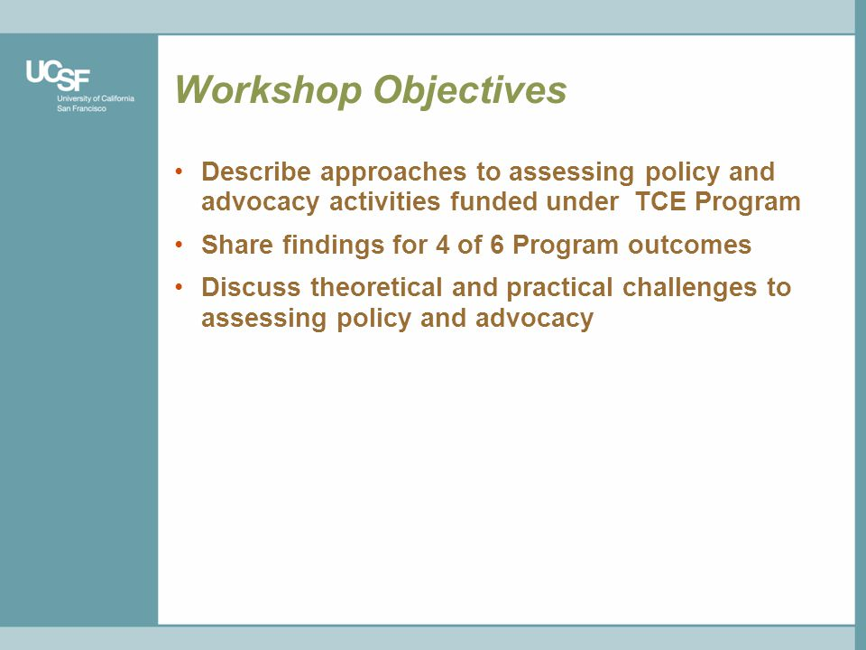 Workshop Objectives Describe approaches to assessing policy and advocacy activities funded under TCE Program Share findings for 4 of 6 Program outcomes Discuss theoretical and practical challenges to assessing policy and advocacy