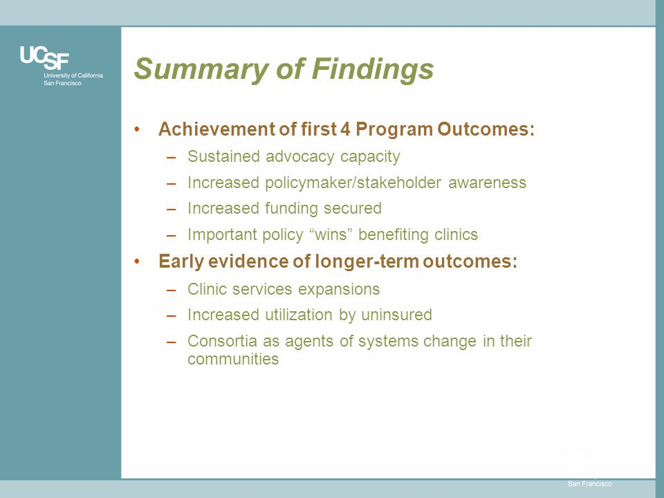 Summary of Findings Achievement of first 4 Program Outcomes: –Sustained advocacy capacity –Increased policymaker/stakeholder awareness –Increased funding secured –Important policy wins benefiting clinics Early evidence of longer-term outcomes: –Clinic services expansions –Increased utilization by uninsured –Consortia as agents of systems change in their communities
