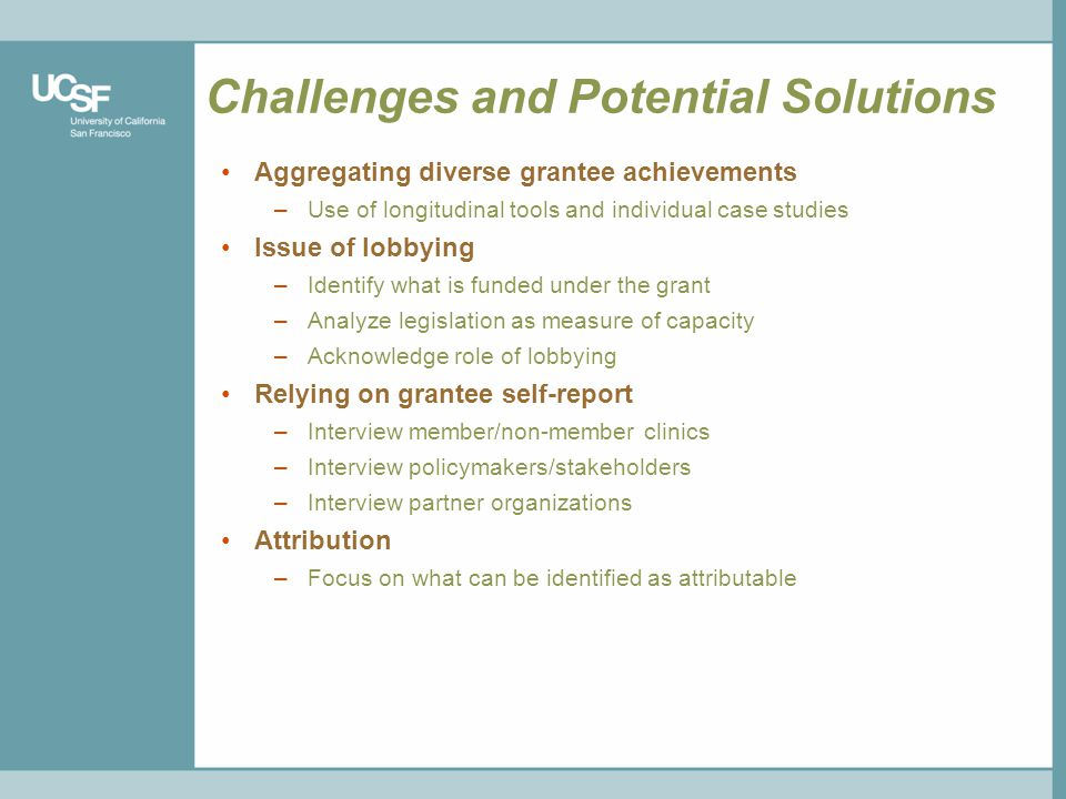 Challenges and Potential Solutions Aggregating diverse grantee achievements –Use of longitudinal tools and individual case studies Issue of lobbying –Identify what is funded under the grant –Analyze legislation as measure of capacity –Acknowledge role of lobbying Relying on grantee self-report –Interview member/non-member clinics –Interview policymakers/stakeholders –Interview partner organizations Attribution –Focus on what can be identified as attributable