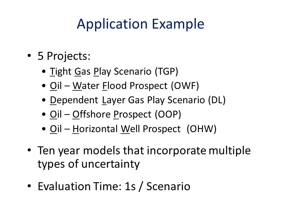 Application Example 5 Projects: Tight Gas Play Scenario (TGP) Oil – Water Flood Prospect (OWF) Dependent Layer Gas Play Scenario (DL) Oil – Offshore Prospect (OOP) Oil – Horizontal Well Prospect (OHW) Ten year models that incorporate multiple types of uncertainty Evaluation Time: 1s / Scenario