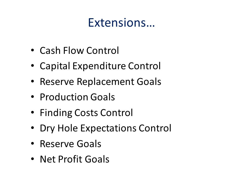Extensions… Cash Flow Control Capital Expenditure Control Reserve Replacement Goals Production Goals Finding Costs Control Dry Hole Expectations Control Reserve Goals Net Profit Goals