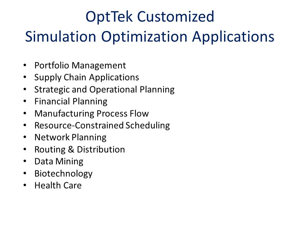 OptTek Customized Simulation Optimization Applications Portfolio Management Supply Chain Applications Strategic and Operational Planning Financial Planning Manufacturing Process Flow Resource-Constrained Scheduling Network Planning Routing & Distribution Data Mining Biotechnology Health Care