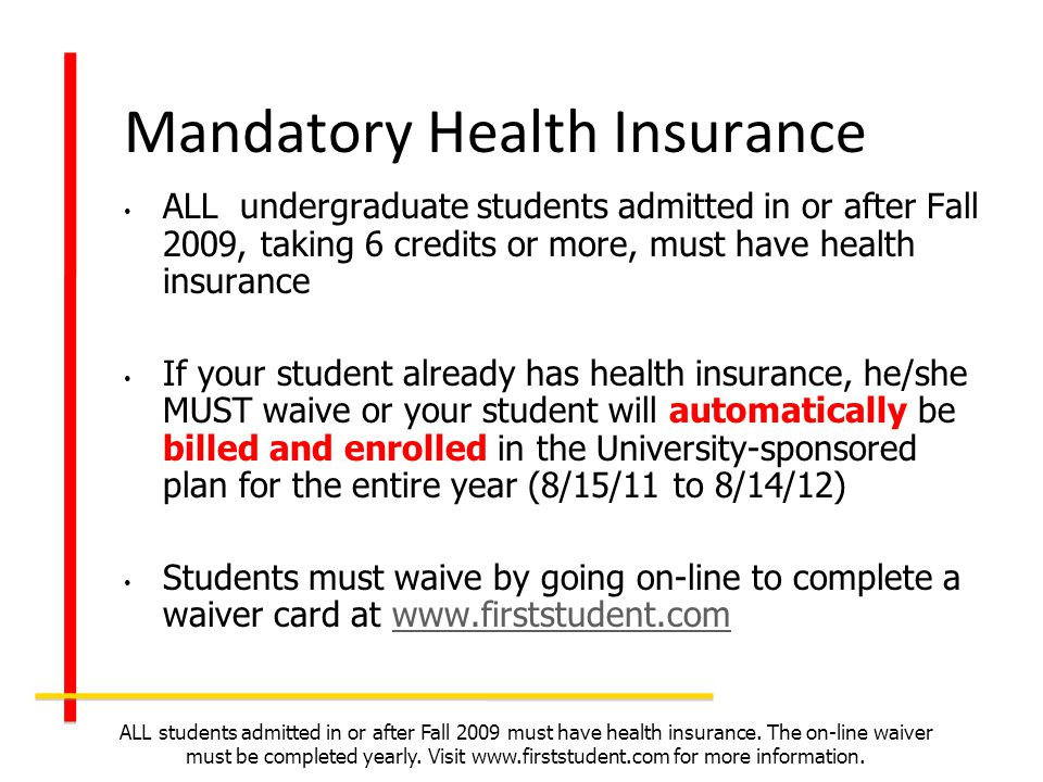Mandatory Health Insurance ALL undergraduate students admitted in or after Fall 2009, taking 6 credits or more, must have health insurance If your stu