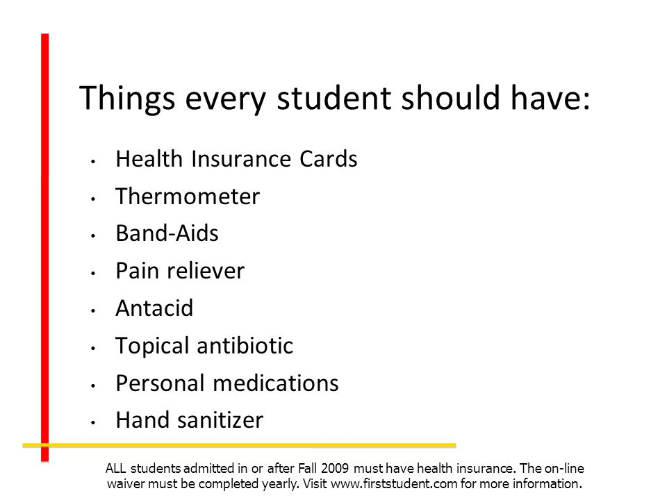 Things every student should have: Health Insurance Cards Thermometer Band-Aids Pain reliever Antacid Topical antibiotic Personal medications Hand sani