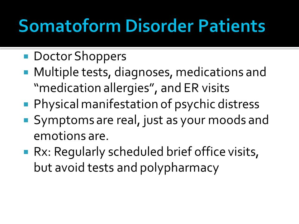 Doctor Shoppers Multiple tests, diagnoses, medications and medication allergies, and ER visits Physical manifestation of psychic distress Symptoms are