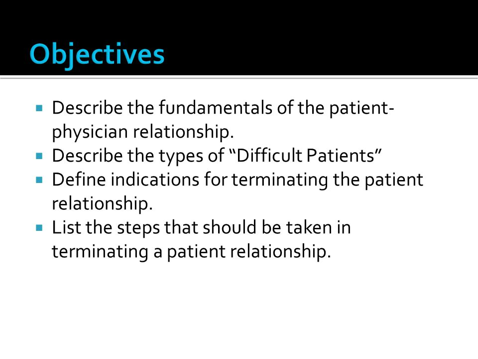 Describe the fundamentals of the patient- physician relationship. Describe the types of Difficult Patients Define indications for terminating the pati
