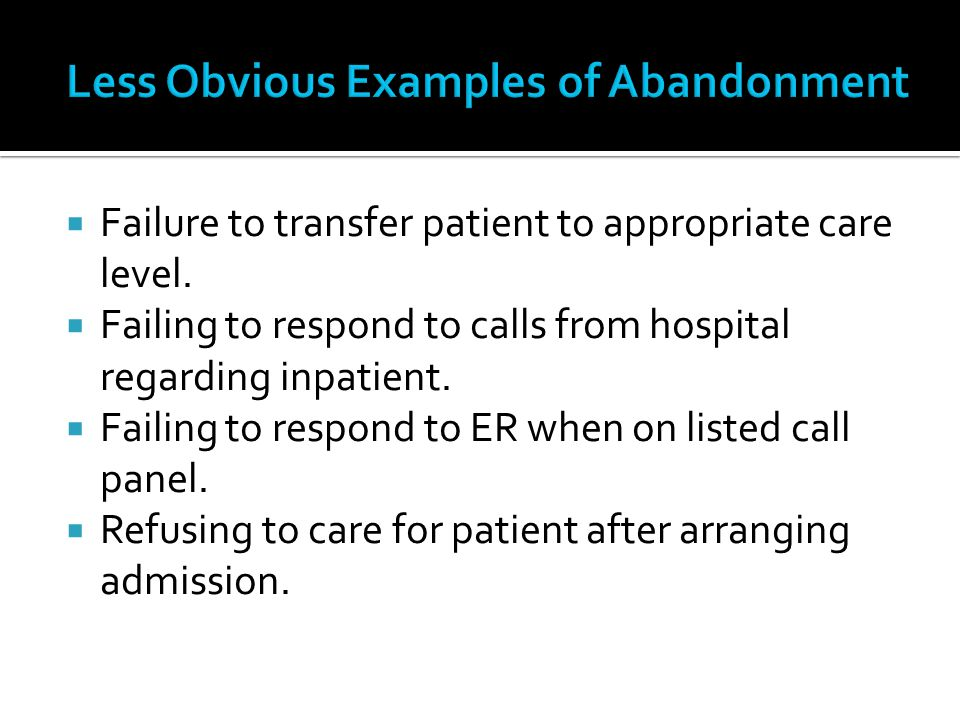 Failure to transfer patient to appropriate care level. Failing to respond to calls from hospital regarding inpatient. Failing to respond to ER when on