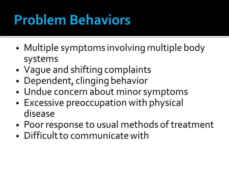 Multiple symptoms involving multiple body systems Vague and shifting complaints Dependent, clinging behavior Undue concern about minor symptoms Excess